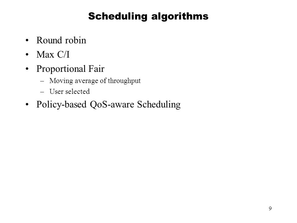 9 Scheduling algorithms Round robin Max C/I Proportional Fair –Moving average of throughput –User selected Policy-based QoS-aware Scheduling