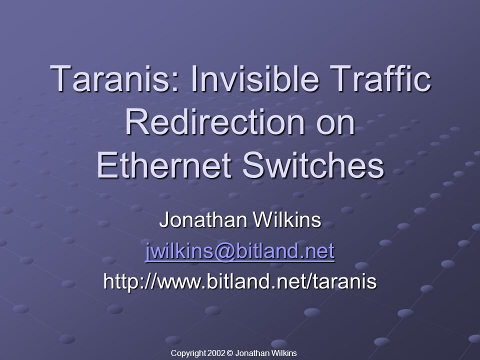 Taranis: Invisible Traffic Redirection on Ethernet Switches Jonathan Wilkins jwilkins@bitland.net http://www.bitland.net/taranis Copyright 2002 © Jona