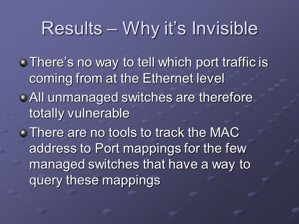 Results – Why it's Invisible There's no way to tell which port traffic is coming from at the Ethernet level All unmanaged switches are therefore total