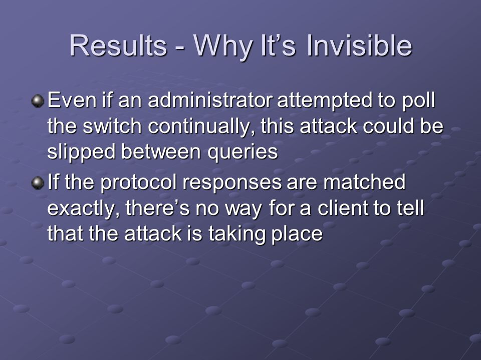 Results - Why It's Invisible Even if an administrator attempted to poll the switch continually, this attack could be slipped between queries If the pr