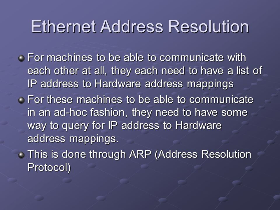 Ethernet Address Resolution For machines to be able to communicate with each other at all, they each need to have a list of IP address to Hardware add