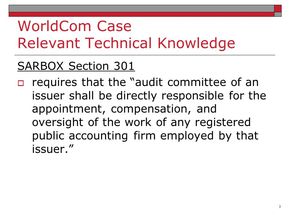 3 WorldCom Case Relevant Technical Knowledge SARBOX Section 301  requires that the audit committee of an issuer shall be directly responsible for the appointment, compensation, and oversight of the work of any registered public accounting firm employed by that issuer.
