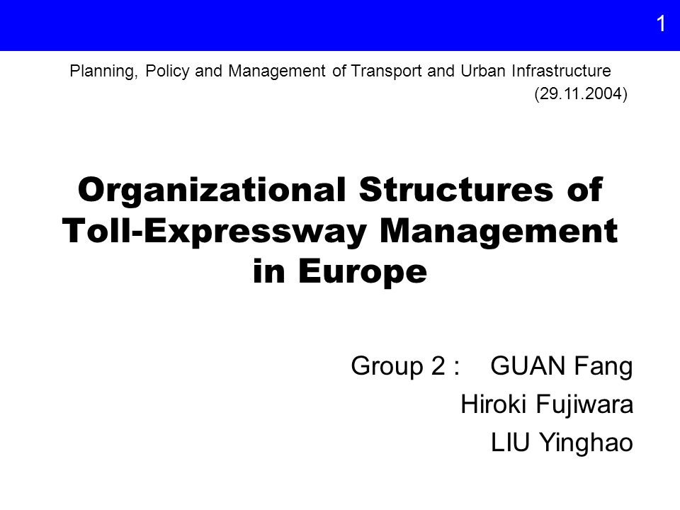 1 Organizational Structures of Toll-Expressway Management in Europe Group 2 : GUAN Fang Hiroki Fujiwara LIU Yinghao (29.11.2004) Planning, Policy and Management of Transport and Urban Infrastructure