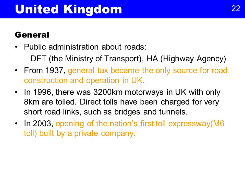 22 United Kingdom General Public administration about roads: DFT (the Ministry of Transport), HA (Highway Agency) From 1937, general tax became the only source for road construction and operation in UK.