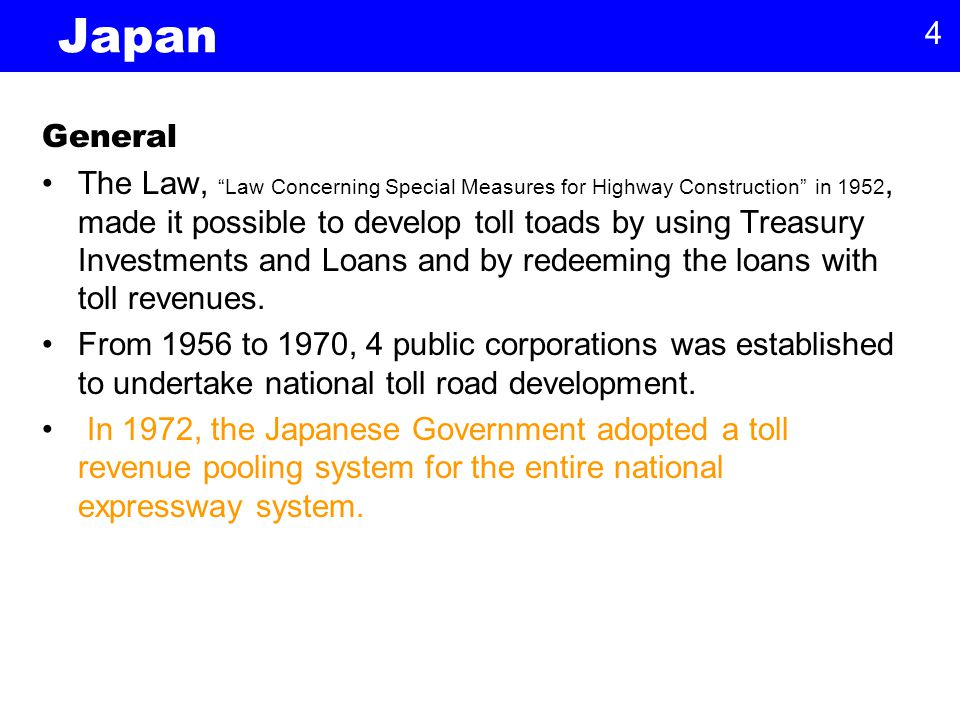 4 Japan General The Law, Law Concerning Special Measures for Highway Construction in 1952, made it possible to develop toll toads by using Treasury Investments and Loans and by redeeming the loans with toll revenues.