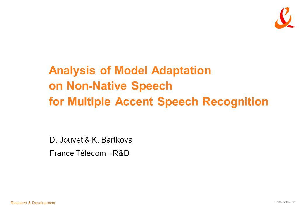 Research & Development ICASSP'2006 - Analysis of Model Adaptation on Non-Native Speech for Multiple Accent Speech Recognition D. Jouvet & K. Bartkova