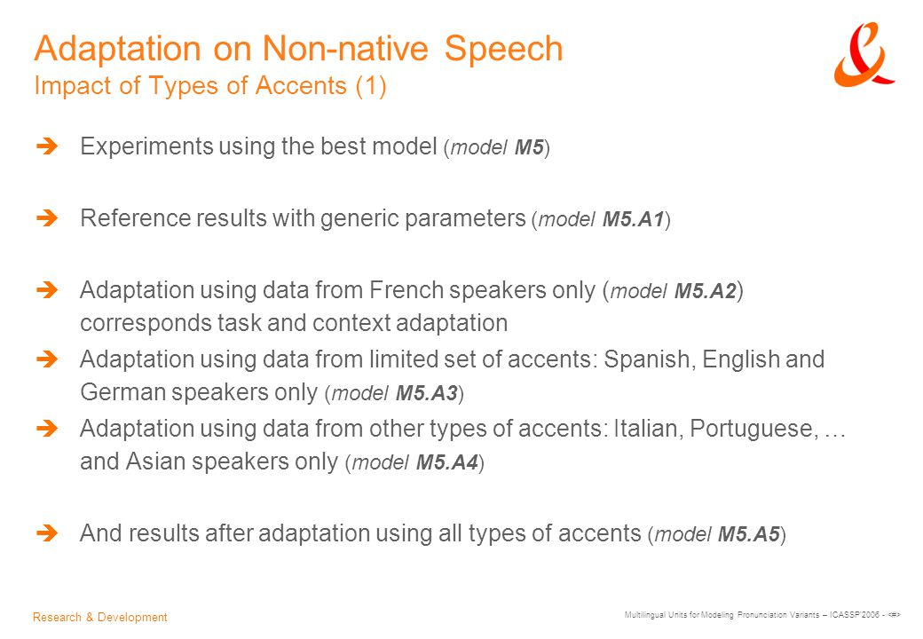 Research & Development Multilingual Units for Modeling Pronunciation Variants – ICASSP 2006 - Adaptation on Non-native Speech Impact of Types of Accents (1)  Experiments using the best model (model M5)  Reference results with generic parameters (model M5.A1)  Adaptation using data from French speakers only ( model M5.A2 ) corresponds task and context adaptation  Adaptation using data from limited set of accents: Spanish, English and German speakers only (model M5.A3)  Adaptation using data from other types of accents: Italian, Portuguese, … and Asian speakers only (model M5.A4)  And results after adaptation using all types of accents (model M5.A5)