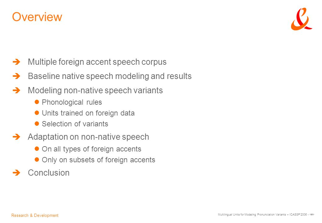 Research & Development Multilingual Units for Modeling Pronunciation Variants – ICASSP 2006 - Overview  Multiple foreign accent speech corpus  Baseline native speech modeling and results  Modeling non-native speech variants Phonological rules Units trained on foreign data Selection of variants  Adaptation on non-native speech On all types of foreign accents Only on subsets of foreign accents  Conclusion