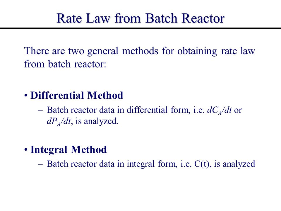 Integral Method for Obtaining Rate Law from Batch Reactor In the integral method, the reaction order is hypothesized (or guessed) and the preceding equation is then integrated.