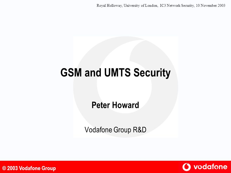 © 2003 Vodafone Group UMTS Authentication : Prerequisites l AuC and USIM share l subscriber specific secret key, K l authentication algorithm consisting of l authentication functions, f1, f1*, f2 l key generating functions, f3, f4, f5, f5* l AuC has a random number generator l AuC has a sequence number generator l USIM has a scheme to verify freshness of received sequence numbers