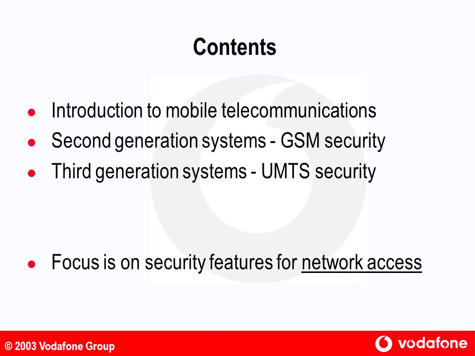© 2003 Vodafone Group General Approach To Design l ETSI SAGE appointed as design authority l Both f8 and f9 constructed using a new block cipher called KASUMI as a kernel l An existing block cipher MISTY1 was used as a starting point to develop KASUMI l MISTY1 was designed by Mitsubishi l MISTY1 was fairly well studied and has some provably secure aspects l modifications make it simpler but no less secure