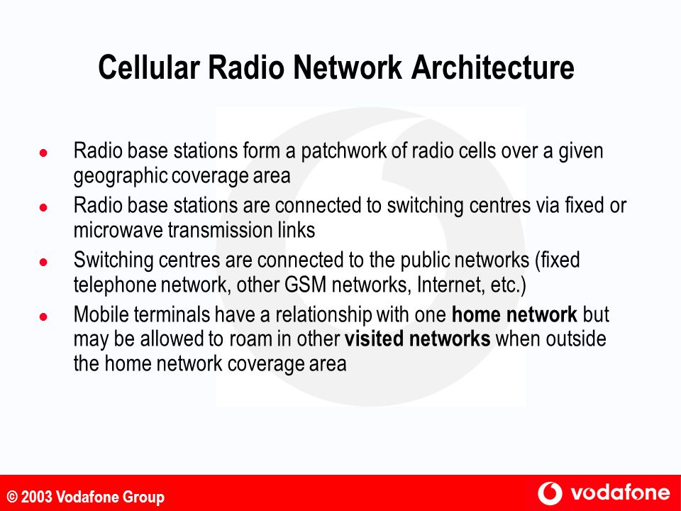 © 2003 Vodafone Group Cellular Radio Network Architecture Home network Switching and routing Other Networks (GSM, fixed, Internet, etc.) Interconnect Radio base station Visited network Roaming