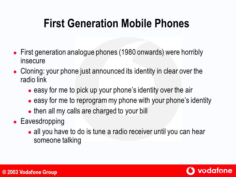 © 2003 Vodafone Group Second Generation Mobile Phones – The GSM Standard l Second generation mobile phones are characterised by the fact that data transmission over the radio link uses digital techniques l Development of the GSM (Global System for Mobile communications) standard began in 1982 as an initiative of the European Conference of Postal and Telecommunications Administrations (CEPT) l In 1989 GSM became a technical committee of the European Telecommunications Standards Institute (ETSI) l GSM is the most successful mobile phone standard l over 863 million customers l over 70% of the world market l over 197 countries source: GSM Association, May 2003