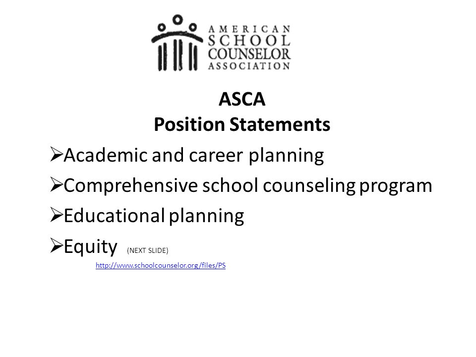ASCA Position Statements  Academic and career planning  Comprehensive school counseling program  Educational planning  Equity (NEXT SLIDE) http://www.schoolcounselor.org/files/PS