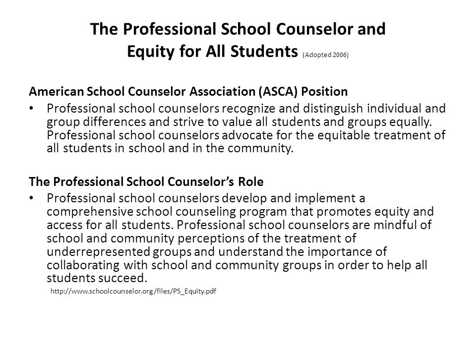The Professional School Counselor and Equity for All Students (Adopted 2006) American School Counselor Association (ASCA) Position Professional school counselors recognize and distinguish individual and group differences and strive to value all students and groups equally.