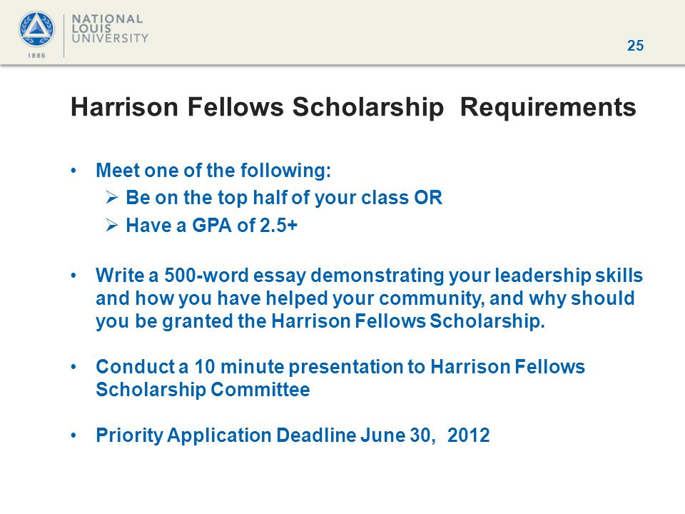25 Harrison Fellows Scholarship Requirements Meet one of the following:  Be on the top half of your class OR  Have a GPA of 2.5+ Write a 500-word essay demonstrating your leadership skills and how you have helped your community, and why should you be granted the Harrison Fellows Scholarship.