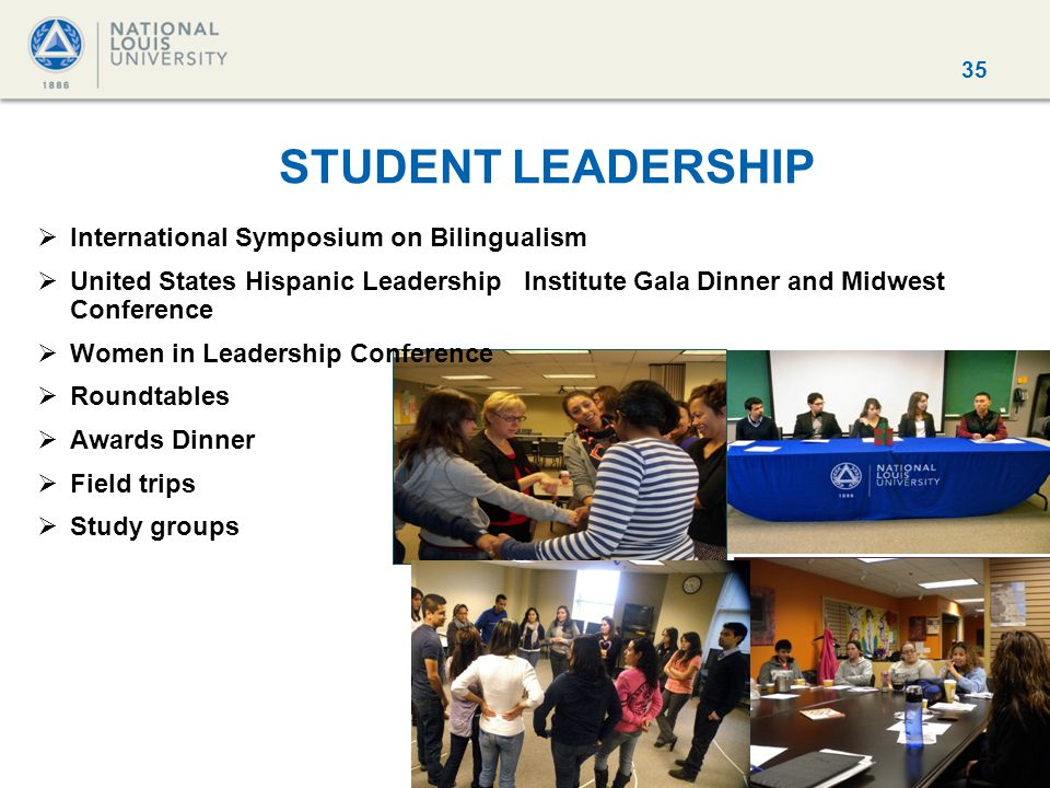 35 STUDENT LEADERSHIP  International Symposium on Bilingualism  United States Hispanic Leadership Institute Gala Dinner and Midwest Conference  Women in Leadership Conference  Roundtables  Awards Dinner  Field trips  Study groups