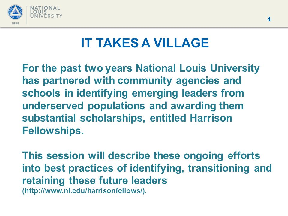 4 IT TAKES A VILLAGE For the past two years National Louis University has partnered with community agencies and schools in identifying emerging leaders from underserved populations and awarding them substantial scholarships, entitled Harrison Fellowships.