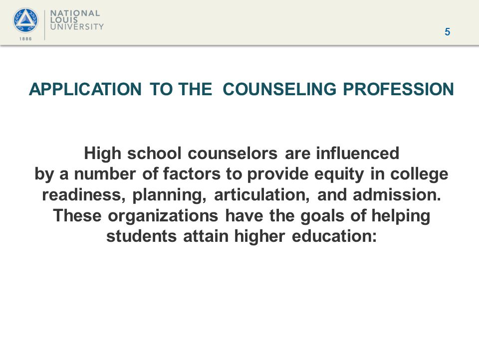 5 APPLICATION TO THE COUNSELING PROFESSION High school counselors are influenced by a number of factors to provide equity in college readiness, planning, articulation, and admission.