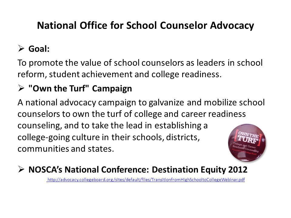 National Office for School Counselor Advocacy  Goal: To promote the value of school counselors as leaders in school reform, student achievement and college readiness.