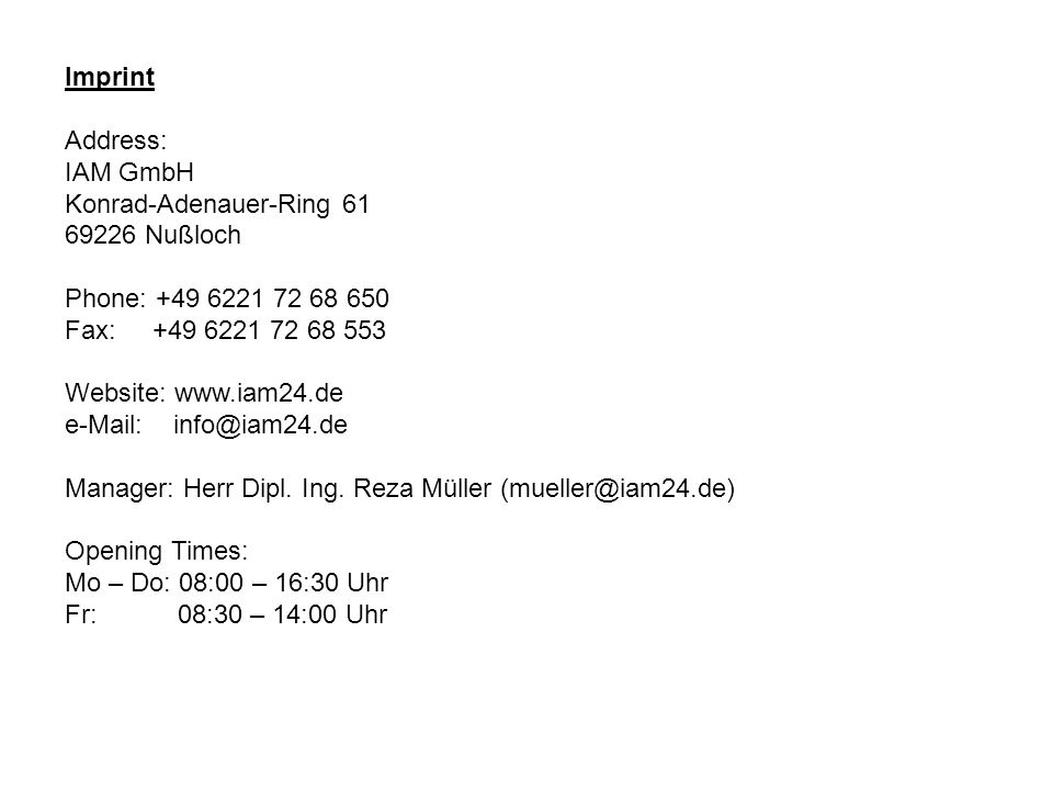 Imprint Address: IAM GmbH Konrad-Adenauer-Ring 61 69226 Nußloch Phone: +49 6221 72 68 650 Fax: +49 6221 72 68 553 Website: www.iam24.de e-Mail: info@iam24.de Manager: Herr Dipl.