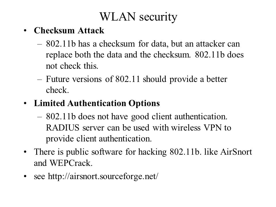 WLAN security Checksum Attack –802.11b has a checksum for data, but an attacker can replace both the data and the checksum.