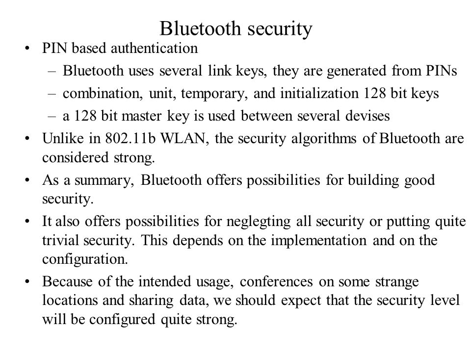 Bluetooth security PIN based authentication –Bluetooth uses several link keys, they are generated from PINs –combination, unit, temporary, and initialization 128 bit keys –a 128 bit master key is used between several devises Unlike in 802.11b WLAN, the security algorithms of Bluetooth are considered strong.