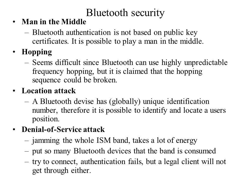 Bluetooth security Man in the Middle –Bluetooth authentication is not based on public key certificates.