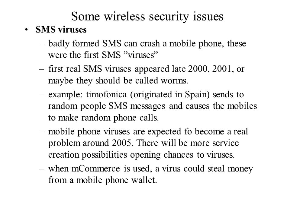Some wireless security issues SMS viruses –badly formed SMS can crash a mobile phone, these were the first SMS viruses –first real SMS viruses appeared late 2000, 2001, or maybe they should be called worms.