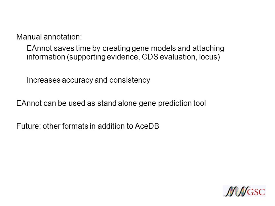Manual annotation: EAnnot saves time by creating gene models and attaching information (supporting evidence, CDS evaluation, locus) Increases accuracy and consistency EAnnot can be used as stand alone gene prediction tool Future: other formats in addition to AceDB
