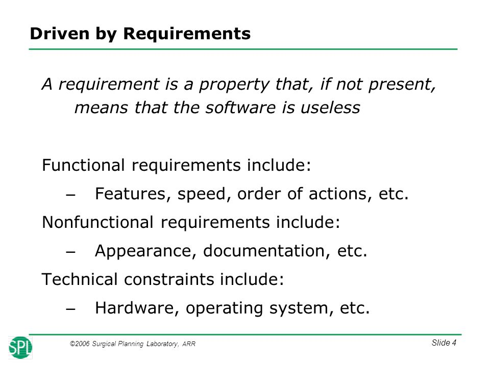 ©2006 Surgical Planning Laboratory, ARR Slide 4 Driven by Requirements A requirement is a property that, if not present, means that the software is useless Functional requirements include: – Features, speed, order of actions, etc.