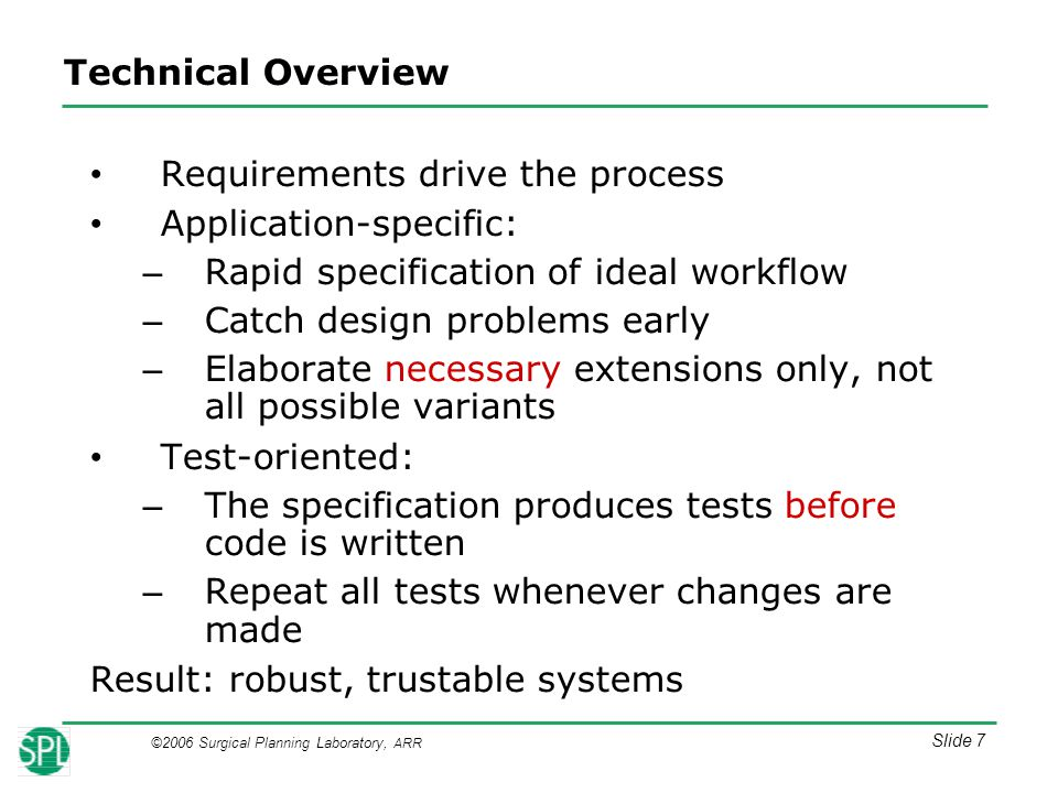 ©2006 Surgical Planning Laboratory, ARR Slide 7 Technical Overview Requirements drive the process Application-specific: – Rapid specification of ideal workflow – Catch design problems early – Elaborate necessary extensions only, not all possible variants Test-oriented: – The specification produces tests before code is written – Repeat all tests whenever changes are made Result: robust, trustable systems