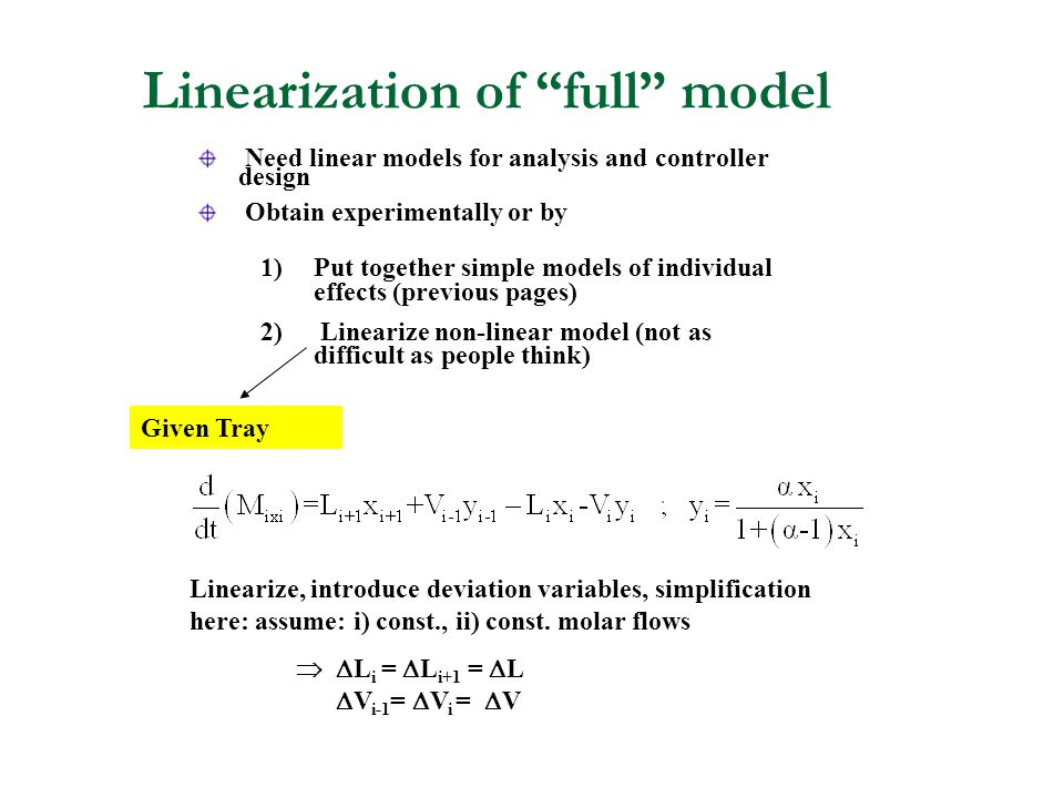 Linearization of full model Need linear models for analysis and controller design Obtain experimentally or by Given Tray Linearize, introduce deviation variables, simplification here: assume: i) const., ii) const.
