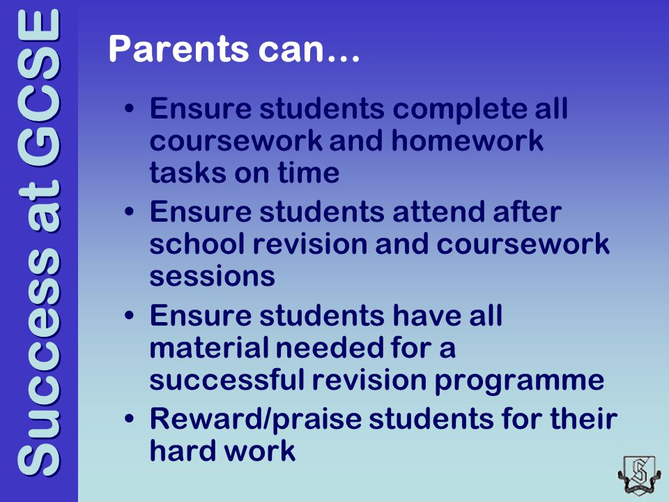Success at GCSE Parents can… Ensure students complete all coursework and homework tasks on time Ensure students attend after school revision and coursework sessions Ensure students have all material needed for a successful revision programme Reward/praise students for their hard work