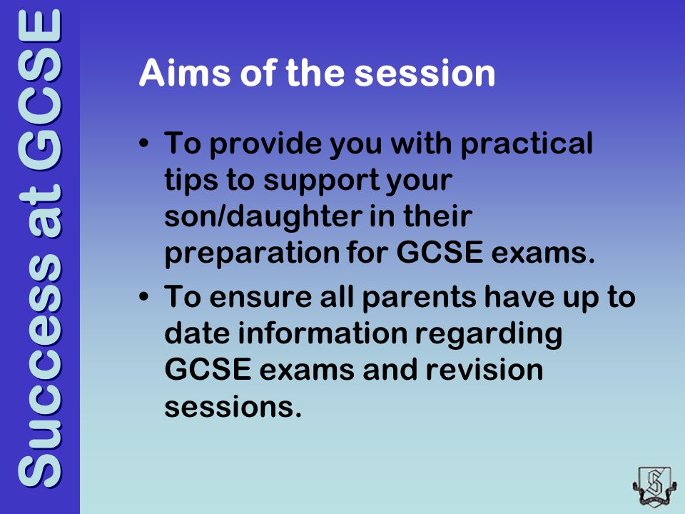Success at GCSE Aims of the session To provide you with practical tips to support your son/daughter in their preparation for GCSE exams.