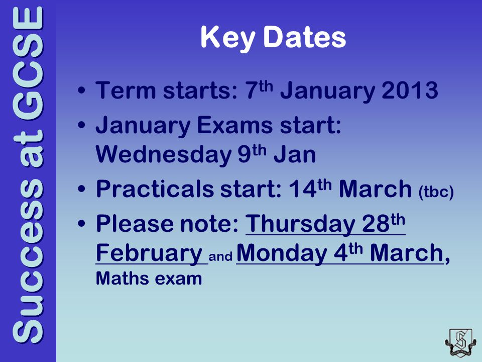 Success at GCSE Key Dates Term starts: 7 th January 2013 January Exams start: Wednesday 9 th Jan Practicals start: 14 th March (tbc) Please note: Thursday 28 th February and Monday 4 th March, Maths exam