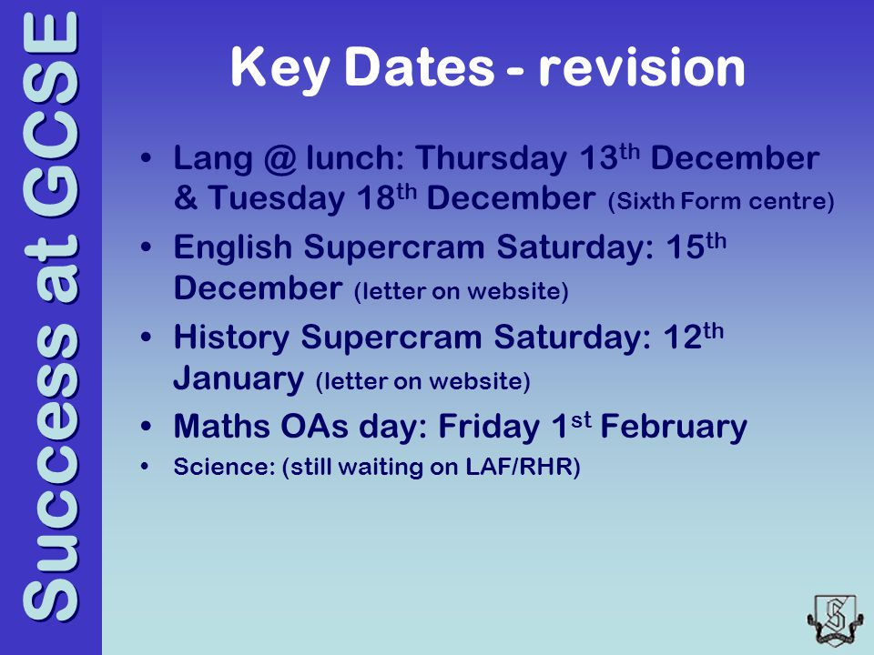 Success at GCSE Key Dates - revision Lang @ lunch: Thursday 13 th December & Tuesday 18 th December (Sixth Form centre) English Supercram Saturday: 15 th December (letter on website) History Supercram Saturday: 12 th January (letter on website) Maths OAs day: Friday 1 st February Science: (still waiting on LAF/RHR)