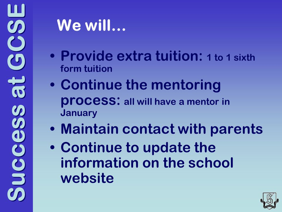 Success at GCSE We will… Provide extra tuition: 1 to 1 sixth form tuition Continue the mentoring process: all will have a mentor in January Maintain contact with parents Continue to update the information on the school website