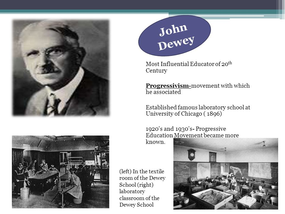 Most Influential Educator of 20 th Century Progressivism-movement with which he associated Established famous laboratory school at University of Chicago ( 1896) 1920's and 1930's- Progressive Education Movement became more known.