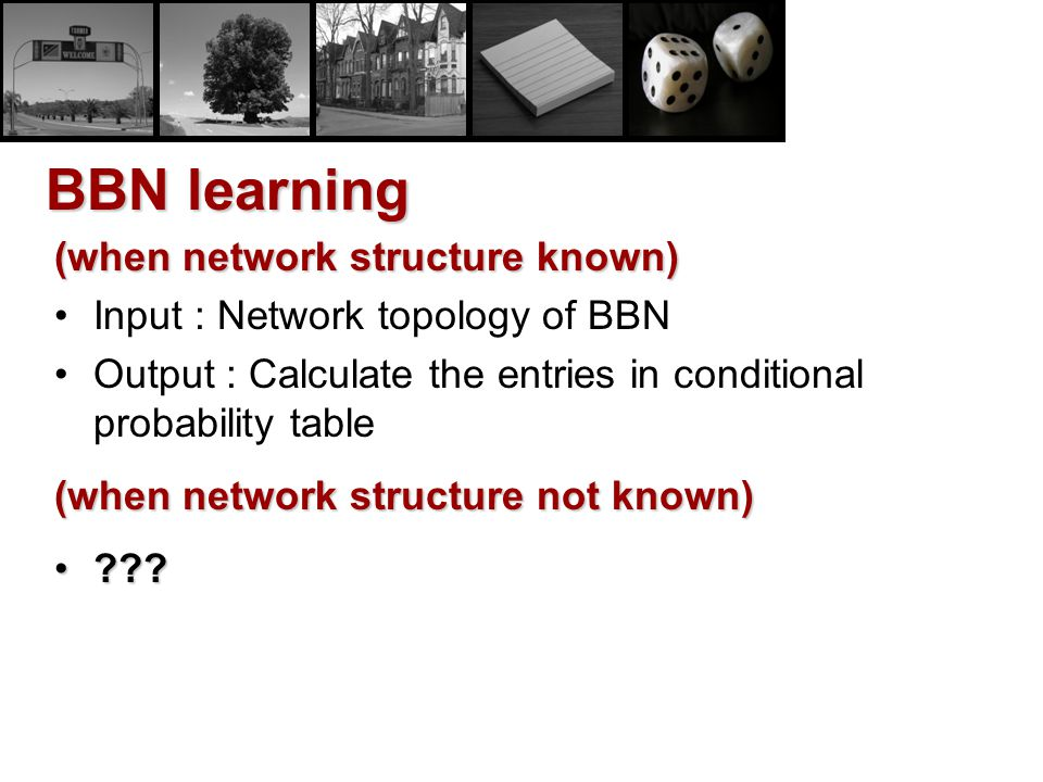 BBN learning (when network structure known) Input : Network topology of BBN Output : Calculate the entries in conditional probability table (when netw