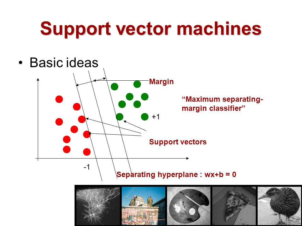 "Support vector machines Basic ideas Separating hyperplane : wx+b = 0 Margin Support vectors ""Maximum separating- margin classifier"" +1"