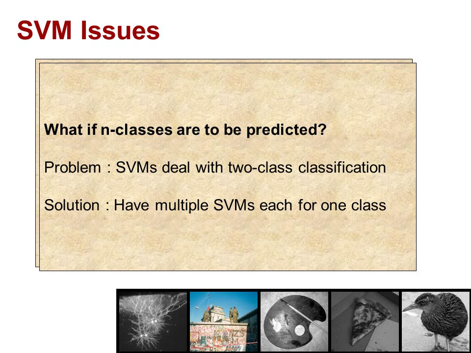 SVMs are immune to the removal of non-support-vector points SVM Issues What if n-classes are to be predicted? Problem : SVMs deal with two-class class