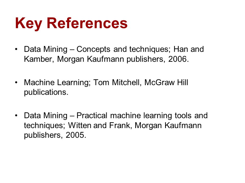 Key References Data Mining – Concepts and techniques; Han and Kamber, Morgan Kaufmann publishers, 2006. Machine Learning; Tom Mitchell, McGraw Hill pu