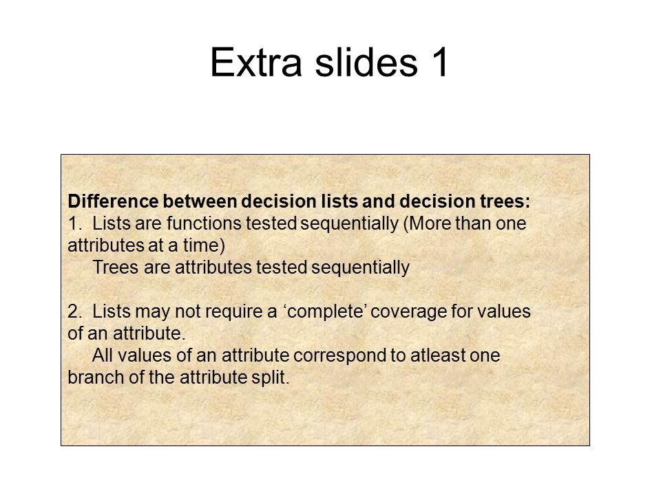 Extra slides 1 Difference between decision lists and decision trees: 1.Lists are functions tested sequentially (More than one attributes at a time) Tr