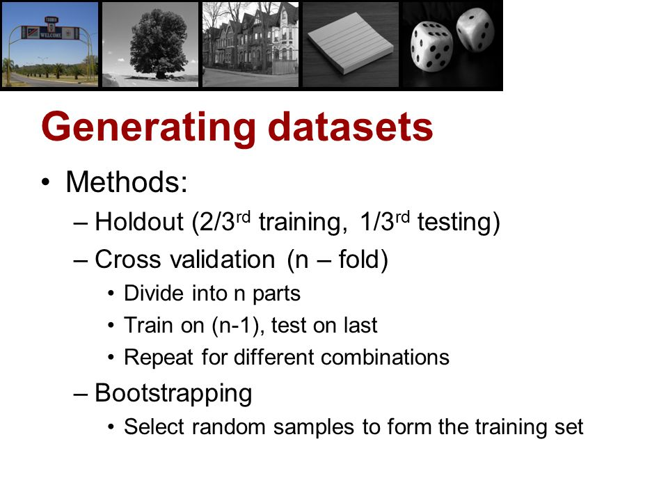 Generating datasets Methods: –Holdout (2/3 rd training, 1/3 rd testing) –Cross validation (n – fold) Divide into n parts Train on (n-1), test on last
