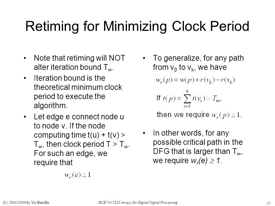 15 ECE734 VLSI Arrays for Digital Signal Processing (C) 2004-2006 by Yu Hen Hu Retiming for Minimizing Clock Period Note that retiming will NOT alter iteration bound T .