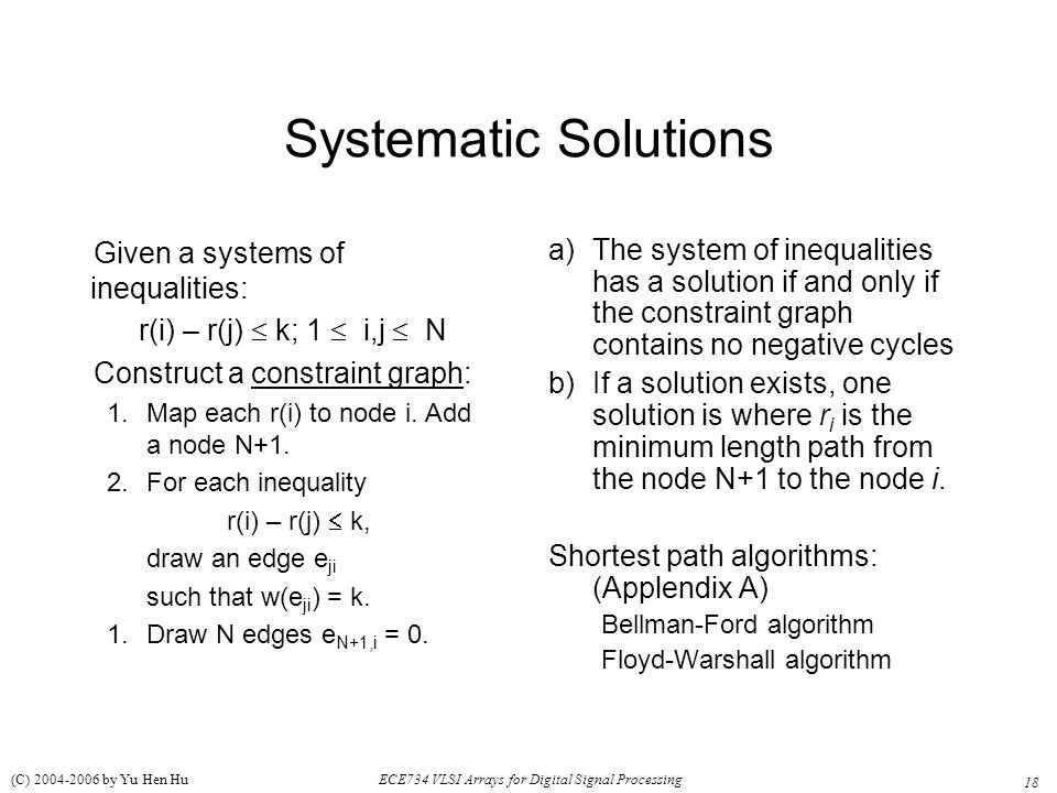 18 ECE734 VLSI Arrays for Digital Signal Processing (C) 2004-2006 by Yu Hen Hu Systematic Solutions Given a systems of inequalities: r(i) – r(j)  k; 1  i,j  N Construct a constraint graph: 1.Map each r(i) to node i.