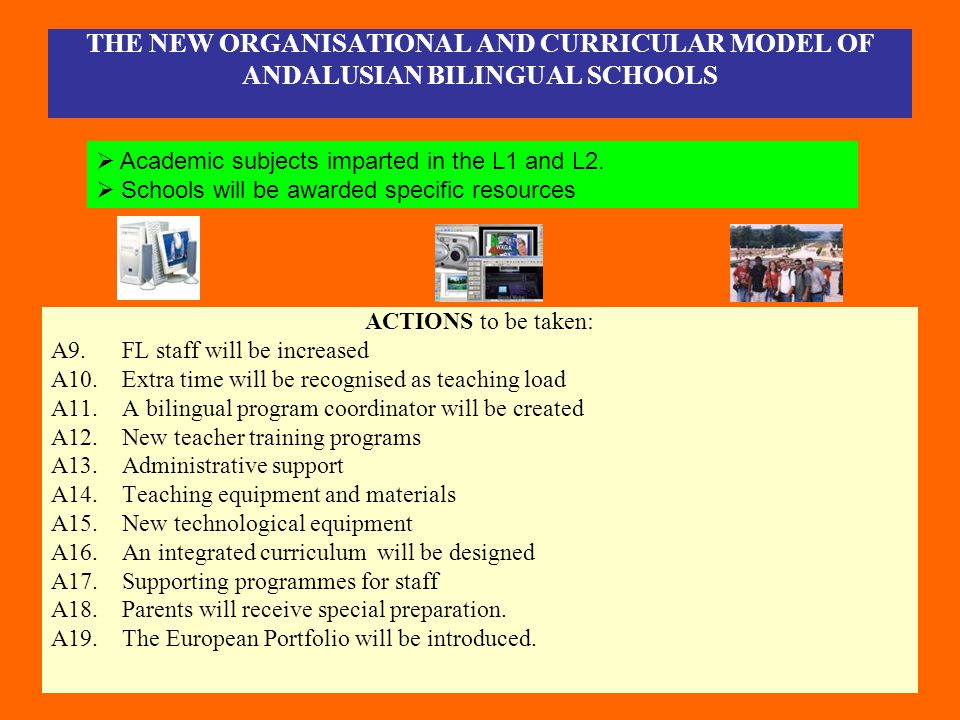 THE NEW ORGANISATIONAL AND CURRICULAR MODEL OF ANDALUSIAN BILINGUAL SCHOOLS ACTIONS to be taken: A9. FL staff will be increased A10. Extra time will b