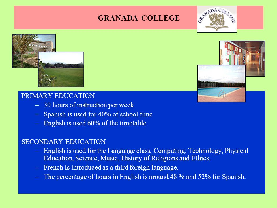 GRANADA COLLEGE PRIMARY EDUCATION –30 hours of instruction per week –Spanish is used for 40% of school time –English is used 60% of the timetable SECO