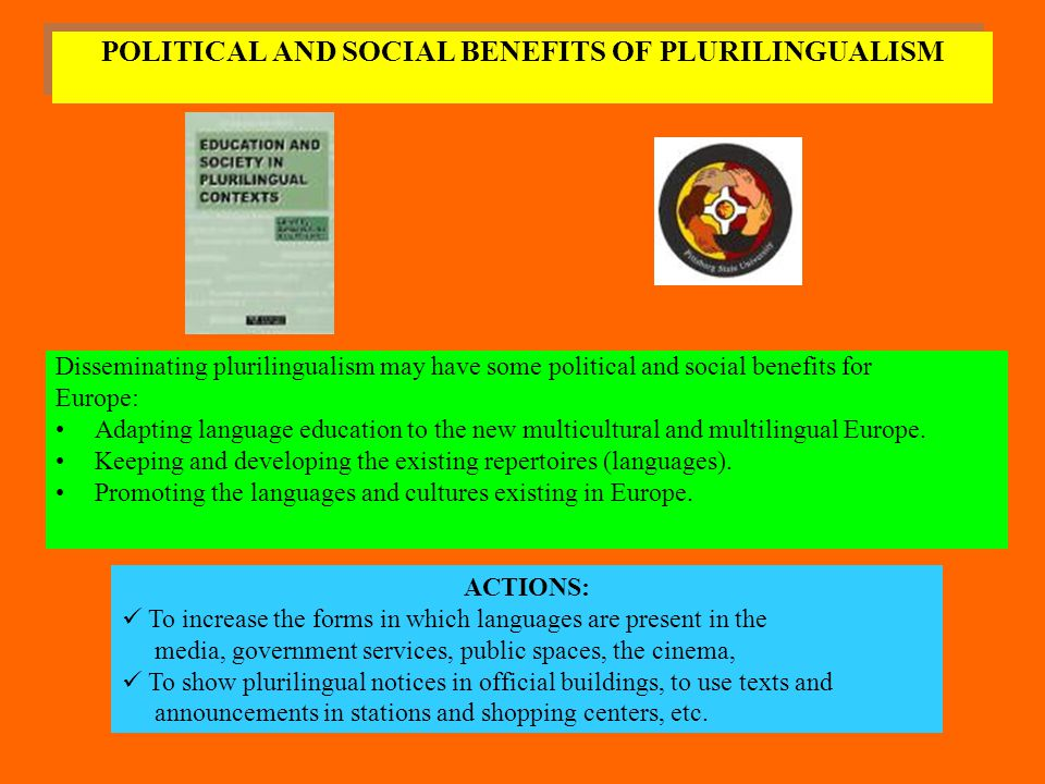 POLITICAL AND SOCIAL BENEFITS OF PLURILINGUALISM Disseminating plurilingualism may have some political and social benefits for Europe: Adapting langua